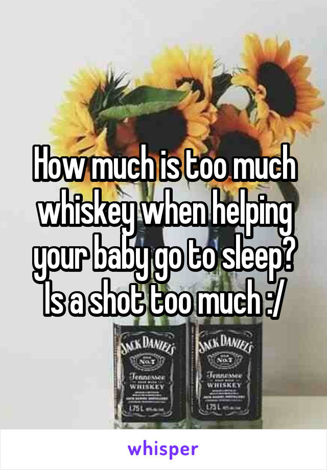 How much is too much whiskey when helping your baby go to sleep? Is a shot too much :/