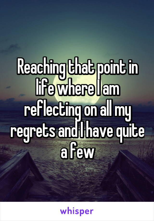 Reaching that point in life where I am reflecting on all my regrets and I have quite a few