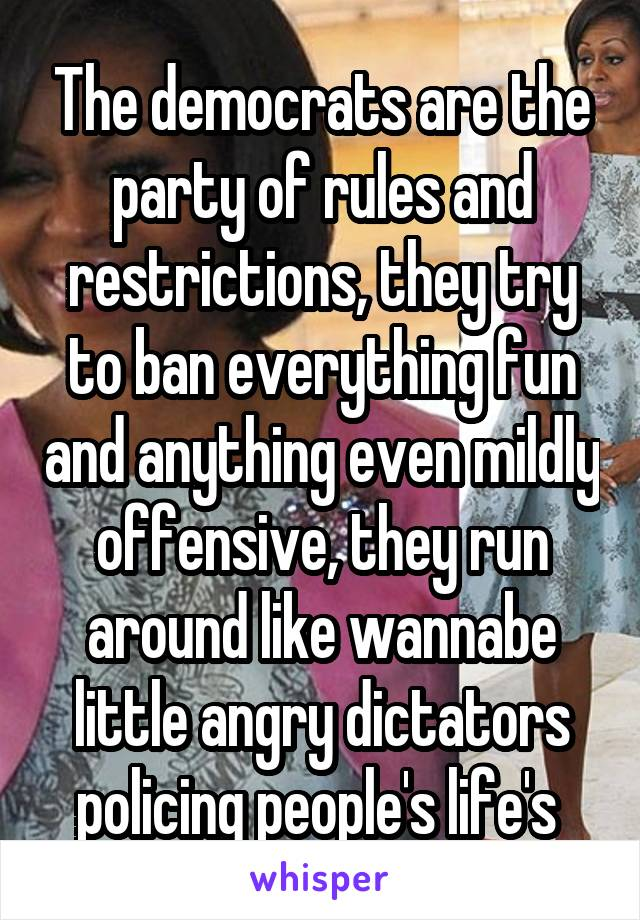 The democrats are the party of rules and restrictions, they try to ban everything fun and anything even mildly offensive, they run around like wannabe little angry dictators policing people's life's
