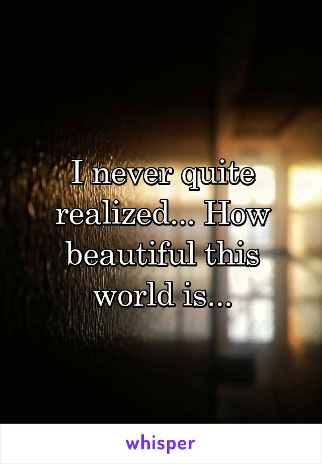 I never quite realized... How beautiful this world is...