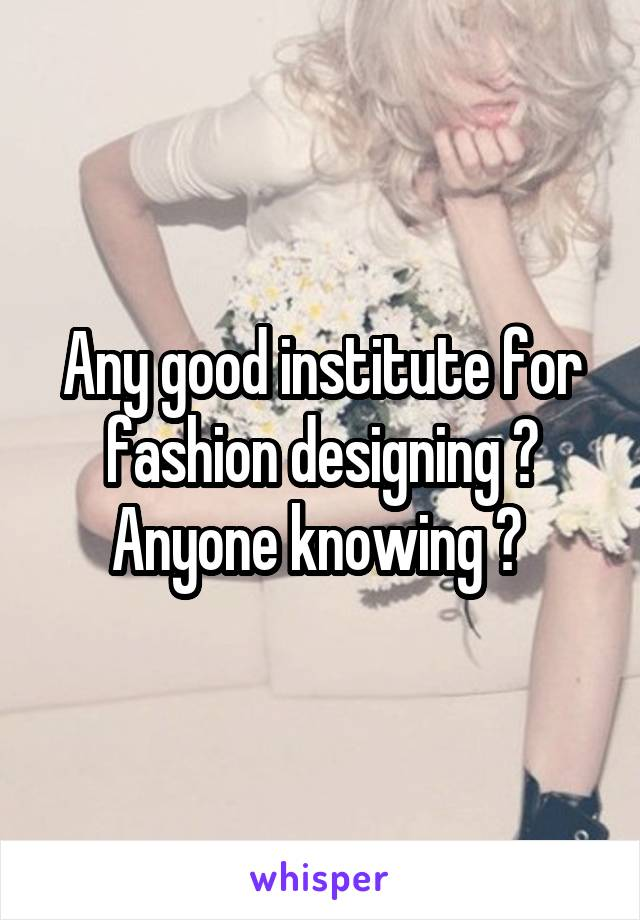 Any good institute for fashion designing ? Anyone knowing ?