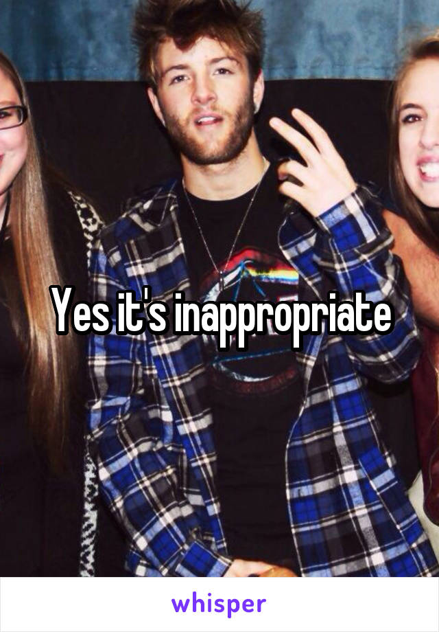 Yes it's inappropriate