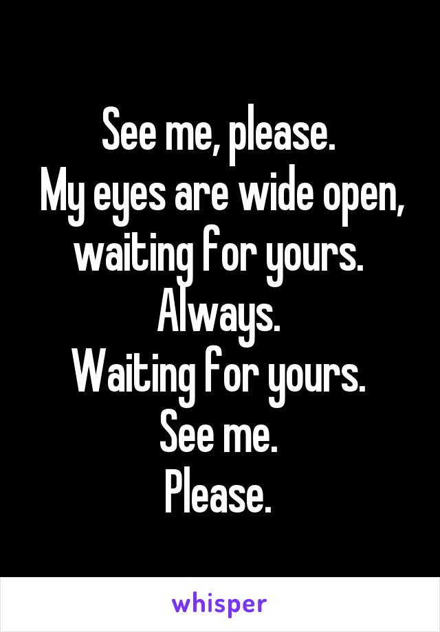See me, please.  My eyes are wide open, waiting for yours.  Always.  Waiting for yours.  See me.  Please.