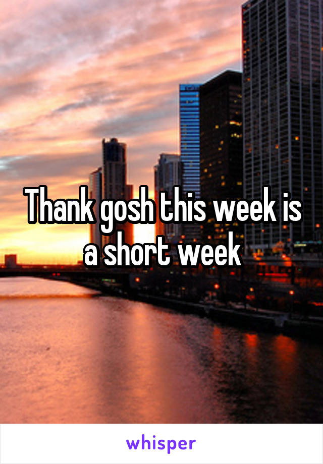 Thank gosh this week is a short week