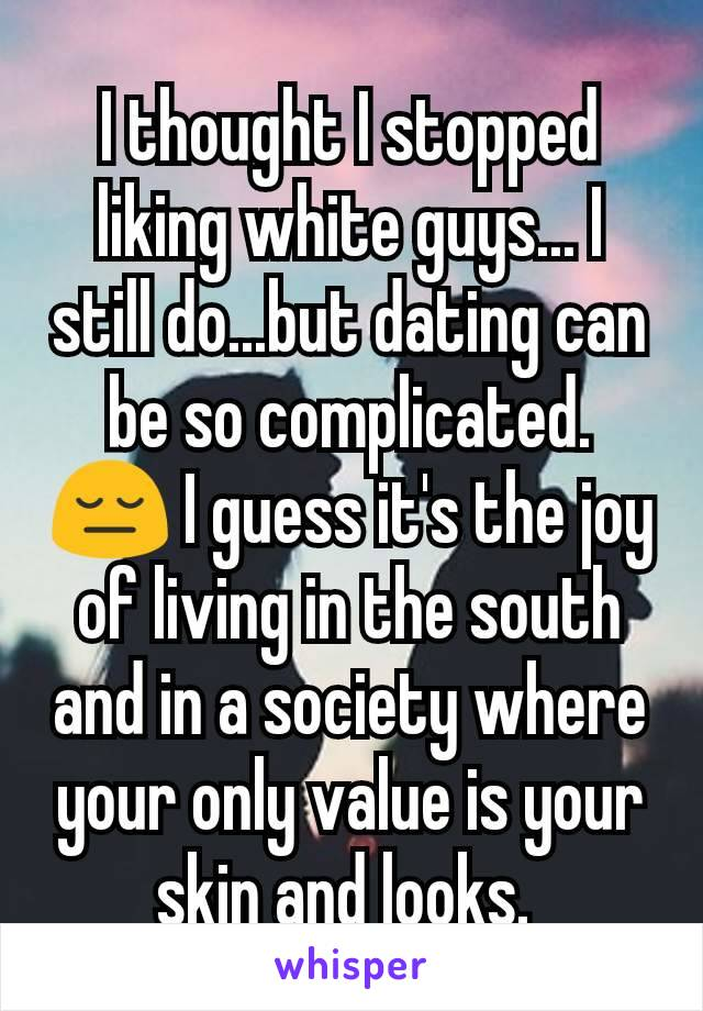 I thought I stopped liking white guys... I still do...but dating can be so complicated. 😔 I guess it's the joy of living in the south and in a society where your only value is your skin and looks.
