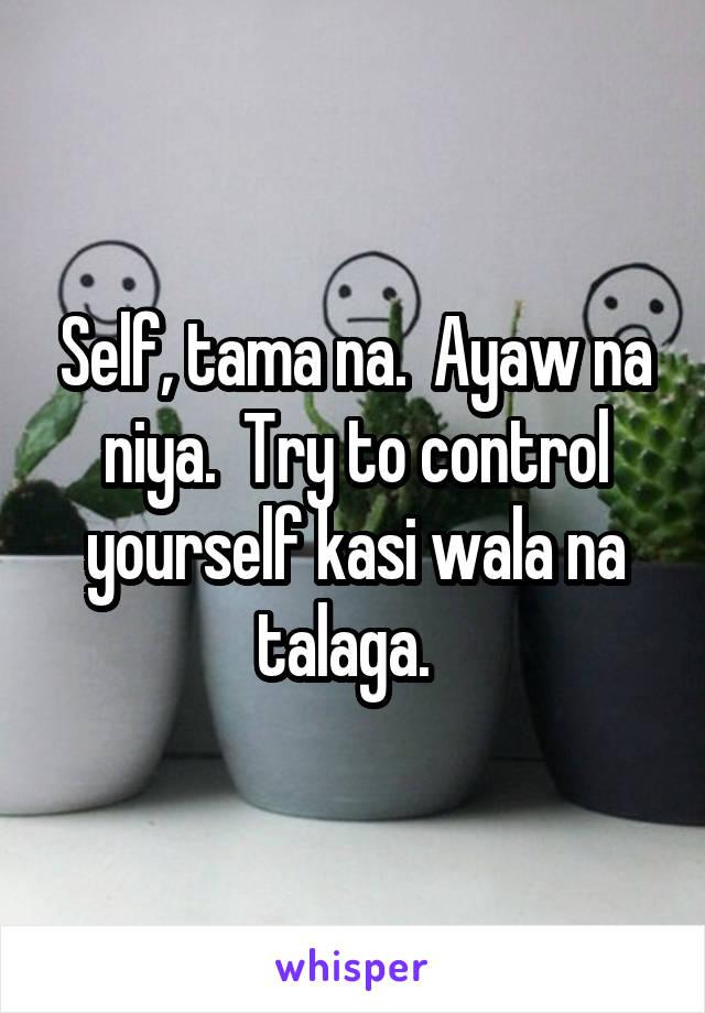 Self, tama na.  Ayaw na niya.  Try to control yourself kasi wala na talaga.