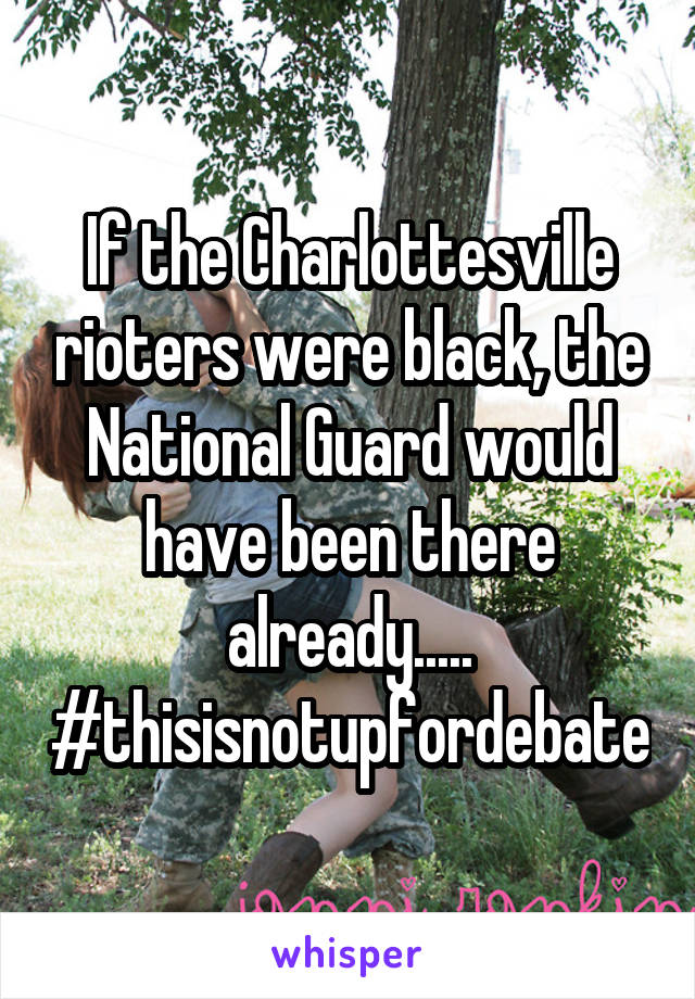 If the Charlottesville rioters were black, the National Guard would have been there already..... #thisisnotupfordebate