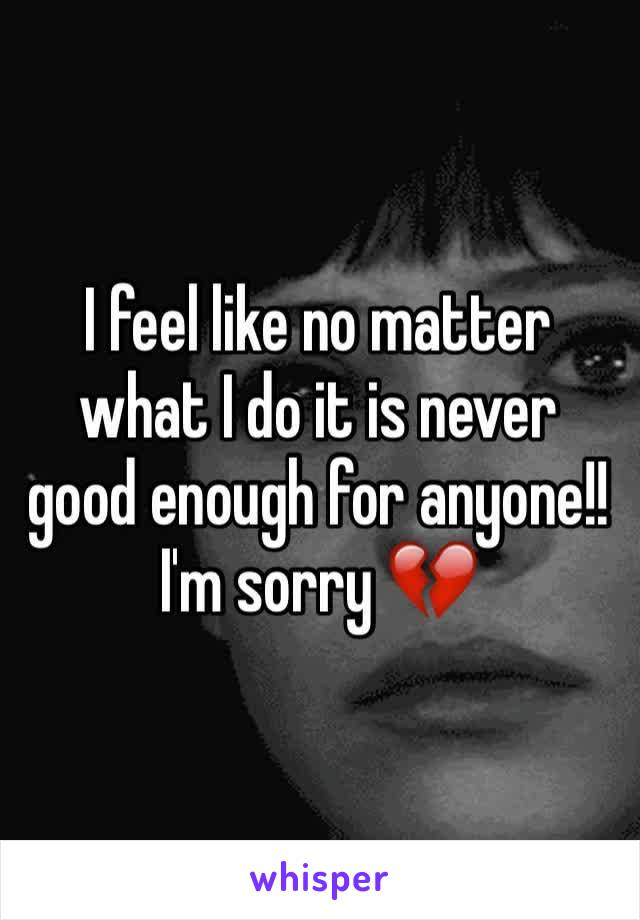 I feel like no matter what I do it is never good enough for anyone!! I'm sorry 💔