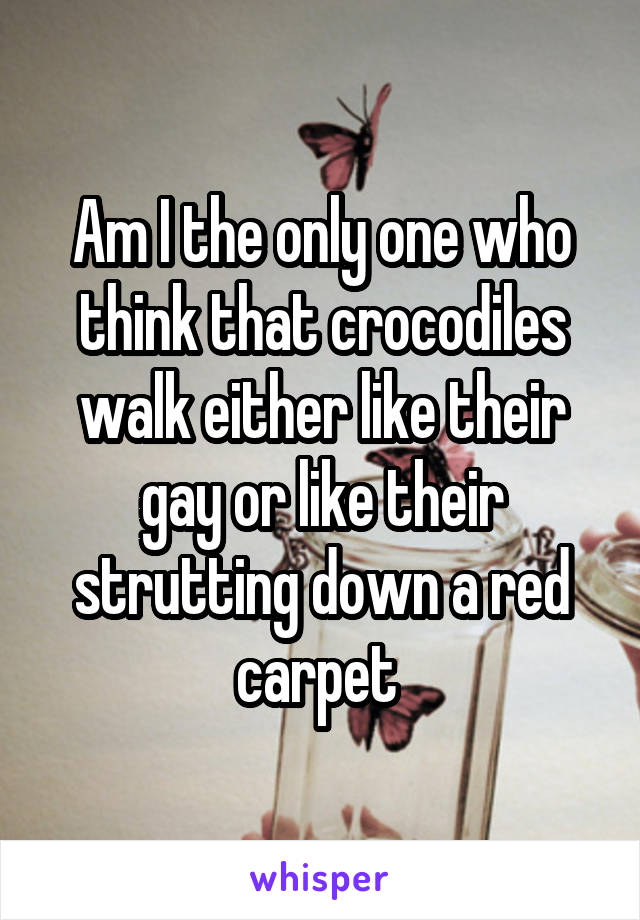 Am I the only one who think that crocodiles walk either like their gay or like their strutting down a red carpet