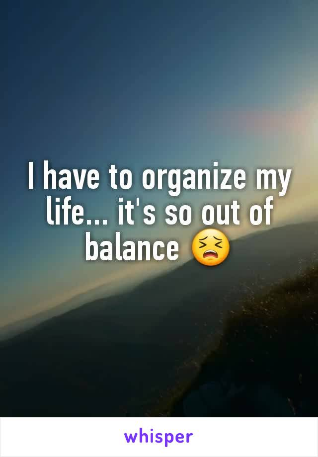 I have to organize my life... it's so out of balance 😣