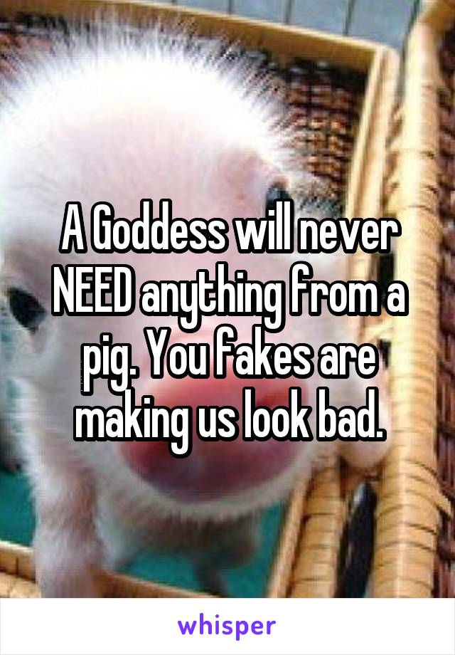 A Goddess will never NEED anything from a pig. You fakes are making us look bad.