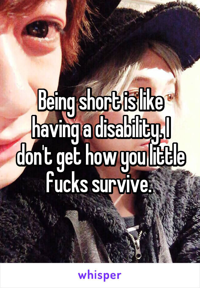 Being short is like having a disability. I don't get how you little fucks survive.