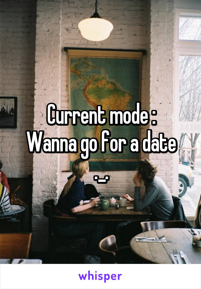 Current mode : Wanna go for a date ._.