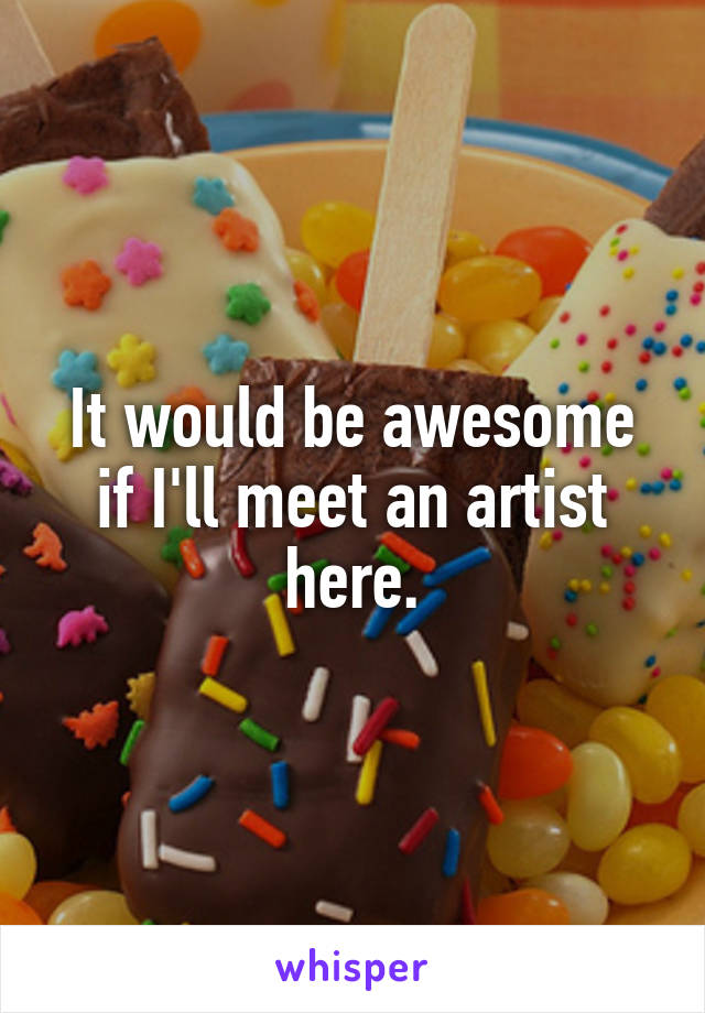 It would be awesome if I'll meet an artist here.