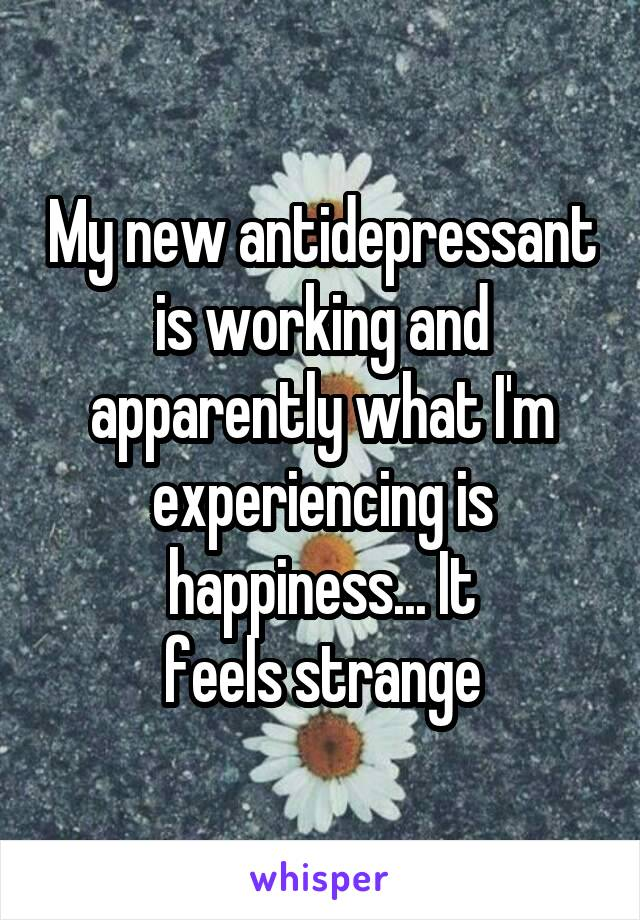 My new antidepressant is working and apparently what I'm experiencing is happiness... It feels strange