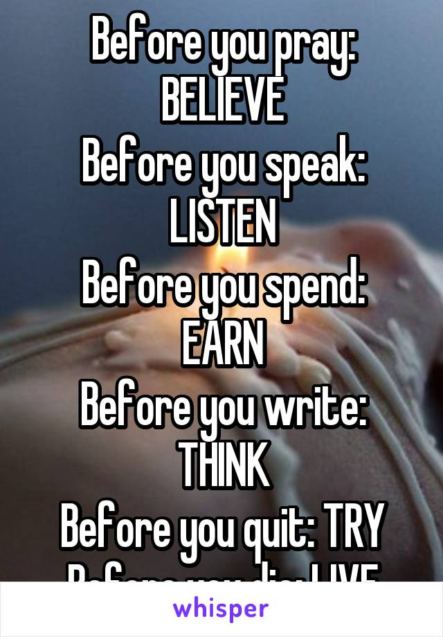 Before you pray: BELIEVE Before you speak: LISTEN Before you spend: EARN Before you write: THINK Before you quit: TRY Before you die: LIVE