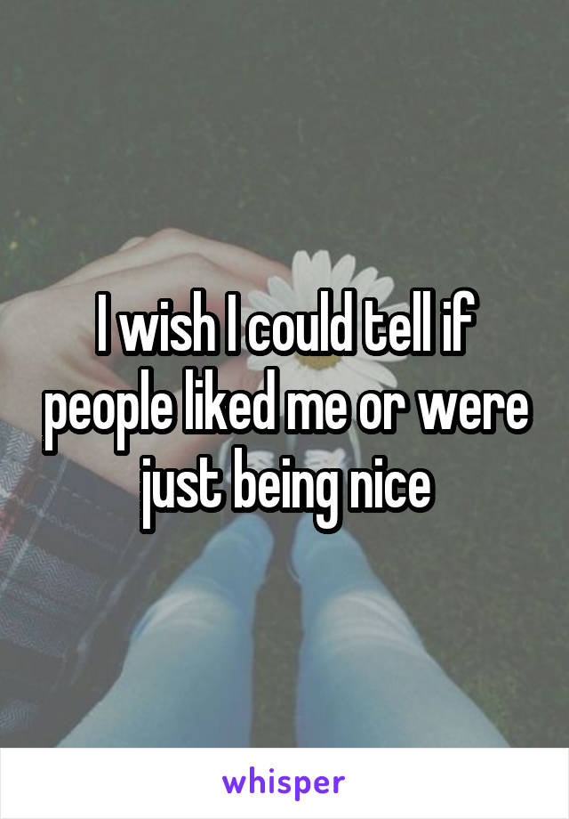 I wish I could tell if people liked me or were just being nice