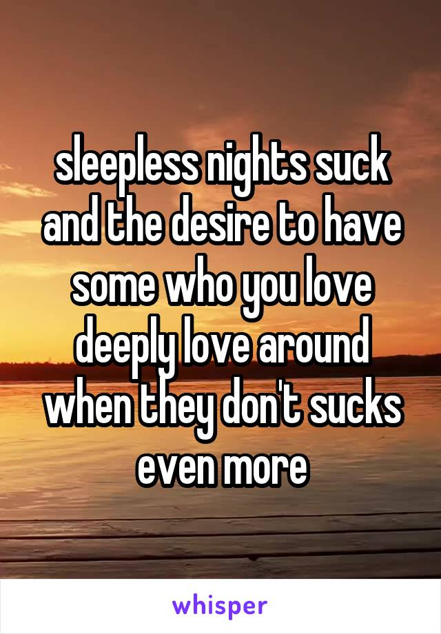 sleepless nights suck and the desire to have some who you love deeply love around when they don't sucks even more