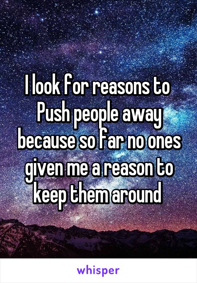 I look for reasons to  Push people away because so far no ones given me a reason to keep them around