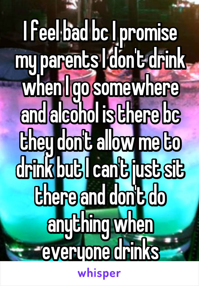 I feel bad bc I promise my parents I don't drink when I go somewhere and alcohol is there bc they don't allow me to drink but I can't just sit there and don't do anything when everyone drinks