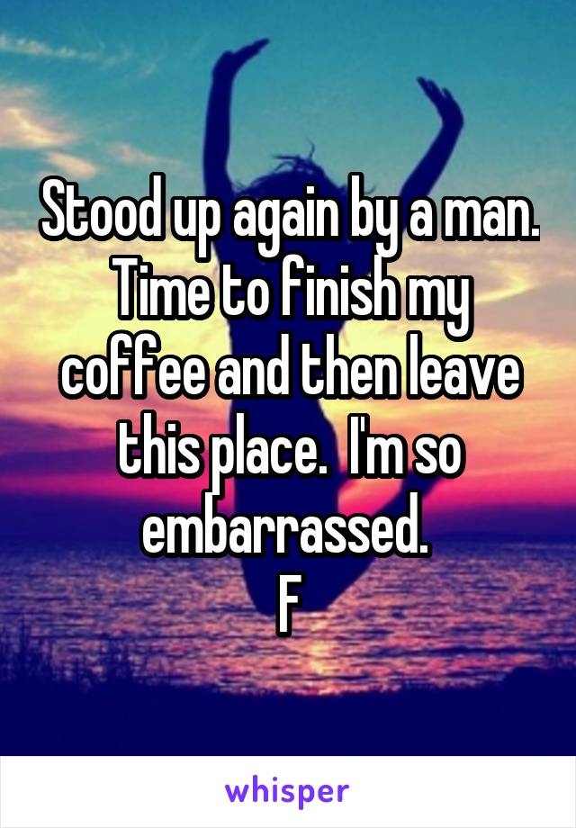 Stood up again by a man. Time to finish my coffee and then leave this place.  I'm so embarrassed.  F