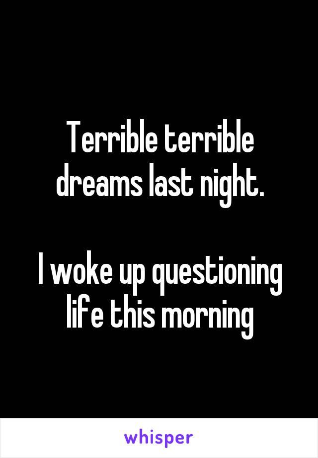 Terrible terrible dreams last night.  I woke up questioning life this morning