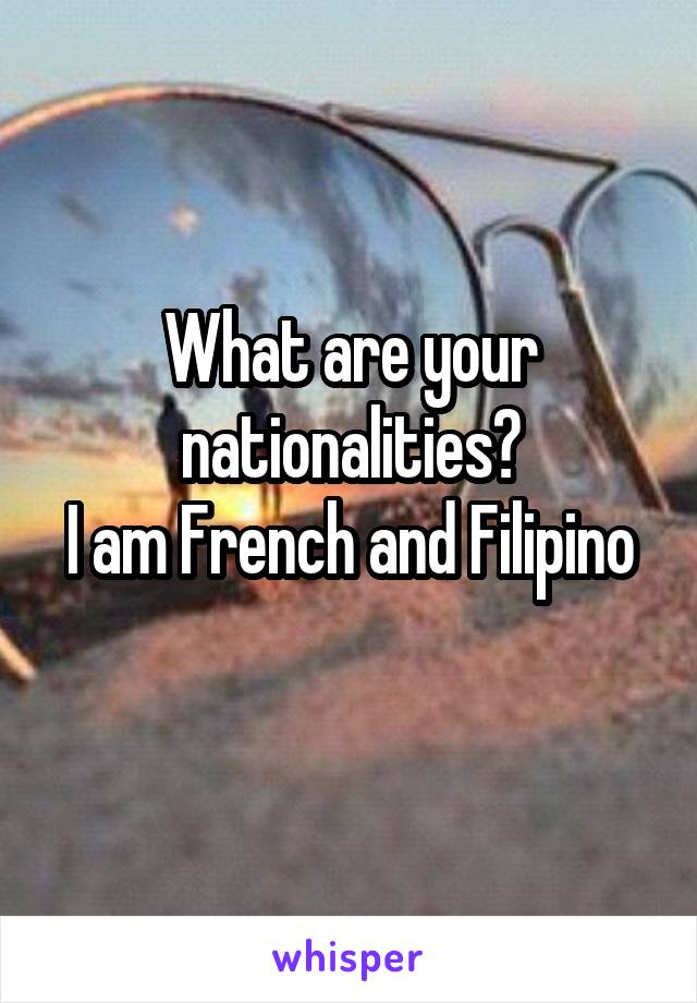What are your nationalities? I am French and Filipino
