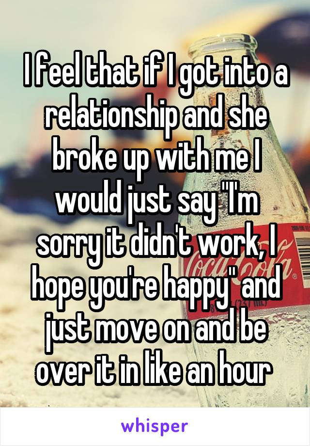 """I feel that if I got into a relationship and she broke up with me I would just say """"I'm sorry it didn't work, I hope you're happy"""" and just move on and be over it in like an hour"""