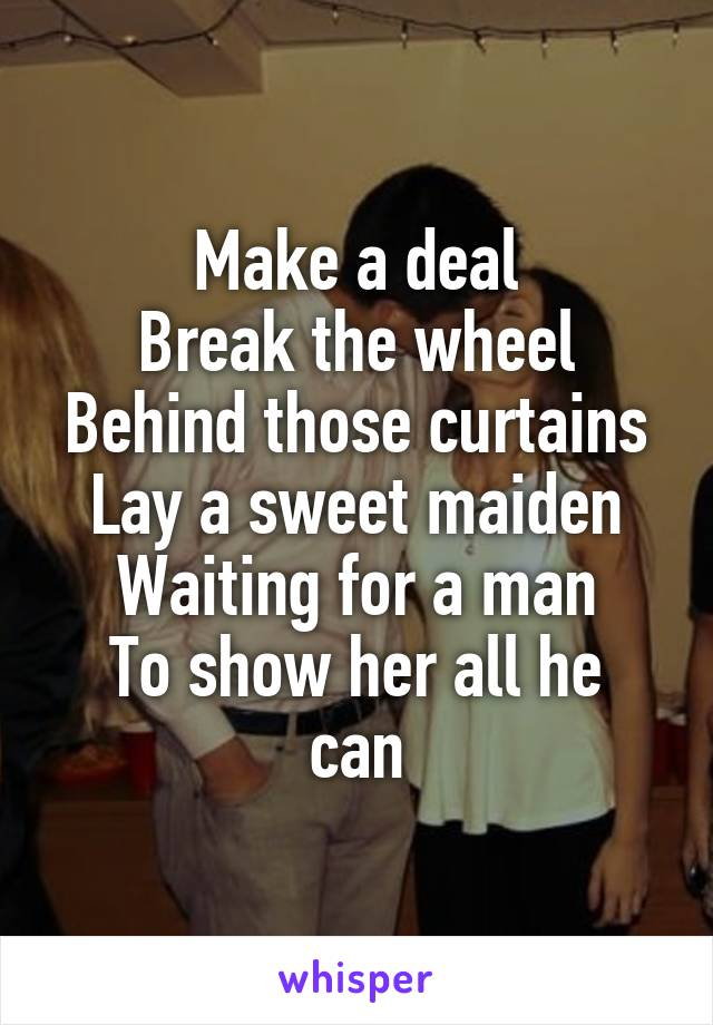 Make a deal Break the wheel Behind those curtains Lay a sweet maiden Waiting for a man To show her all he can