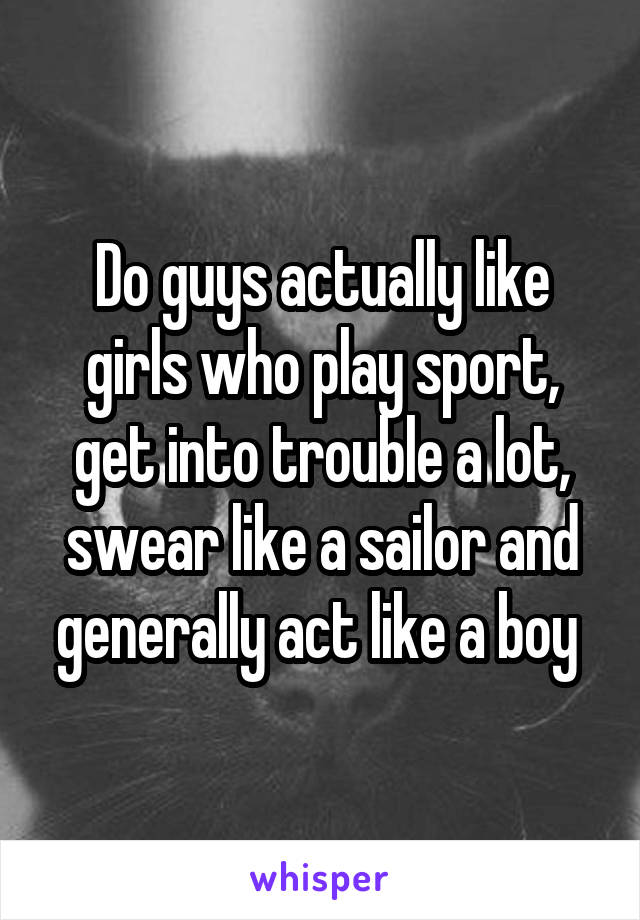 Do guys actually like girls who play sport, get into trouble a lot, swear like a sailor and generally act like a boy
