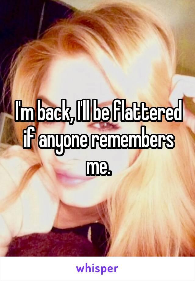 I'm back, I'll be flattered if anyone remembers me.