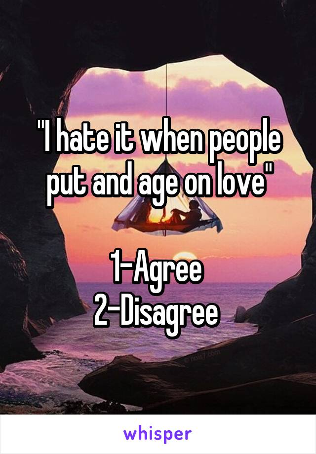"""I hate it when people put and age on love""  1-Agree  2-Disagree"