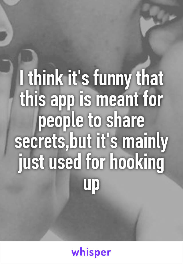 I think it's funny that this app is meant for people to share secrets,but it's mainly just used for hooking up