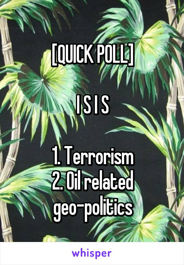 [QUICK POLL]  I S I S  1. Terrorism 2. Oil related geo-politics