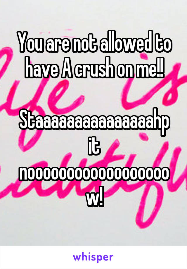 You are not allowed to have A crush on me!!  Staaaaaaaaaaaaaaahp it noooooooooooooooooow!