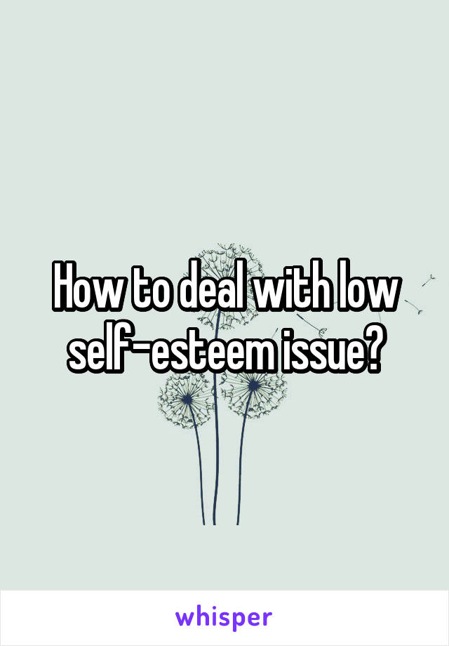 How to deal with low self-esteem issue?
