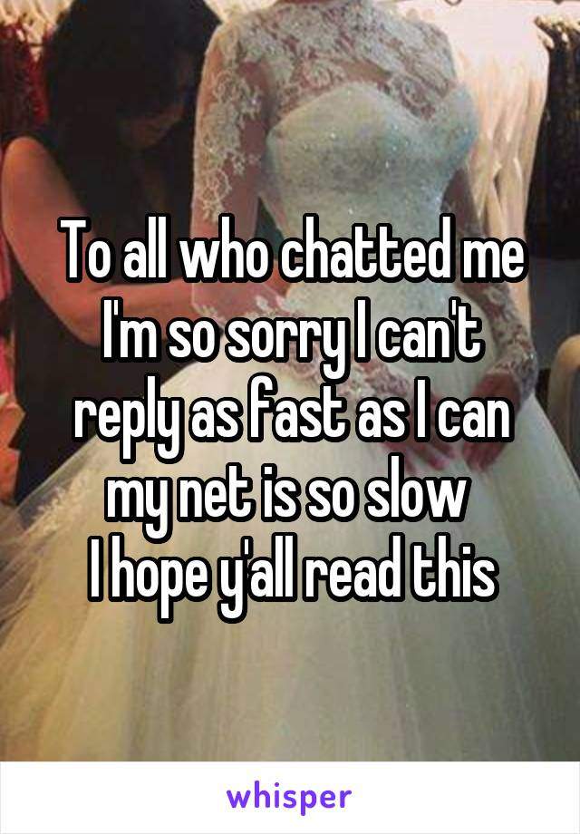 To all who chatted me I'm so sorry I can't reply as fast as I can my net is so slow  I hope y'all read this