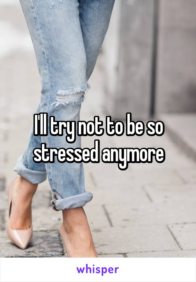 I'll try not to be so stressed anymore