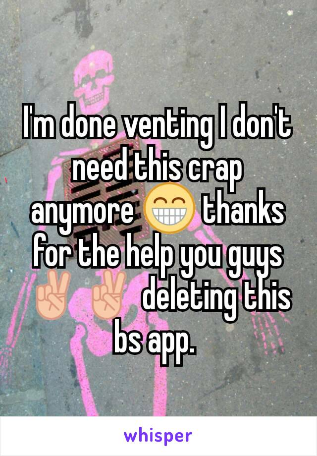 I'm done venting I don't need this crap anymore 😁 thanks for the help you guys ✌✌ deleting this bs app.