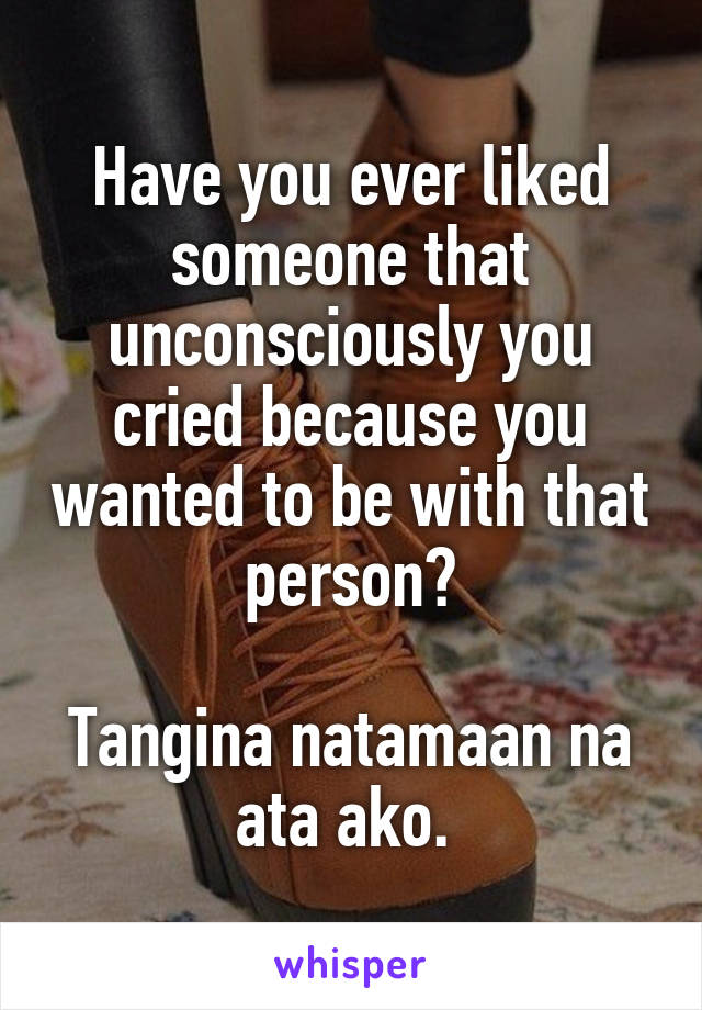Have you ever liked someone that unconsciously you cried because you wanted to be with that person?  Tangina natamaan na ata ako.