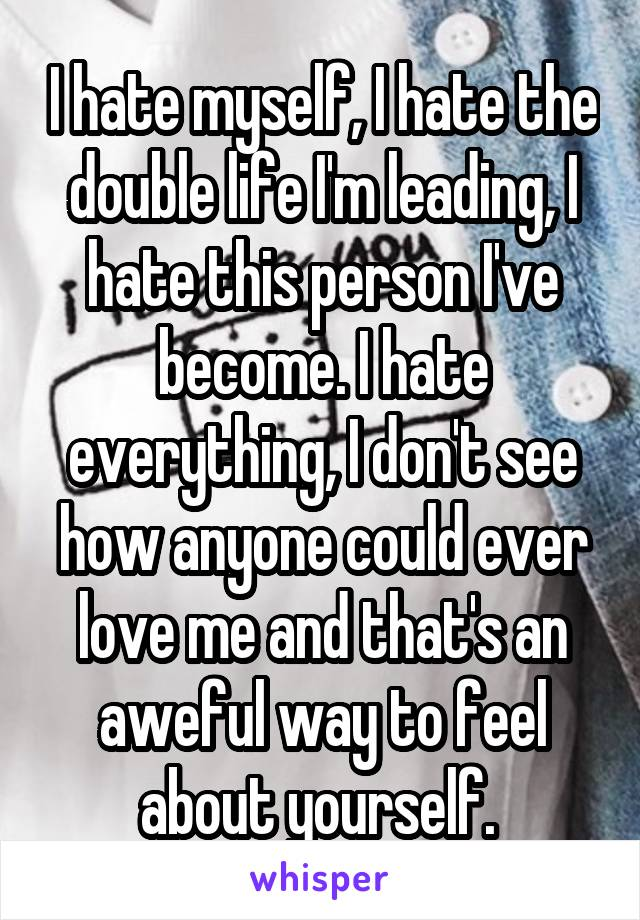 I hate myself, I hate the double life I'm leading, I hate this person I've become. I hate everything, I don't see how anyone could ever love me and that's an aweful way to feel about yourself.