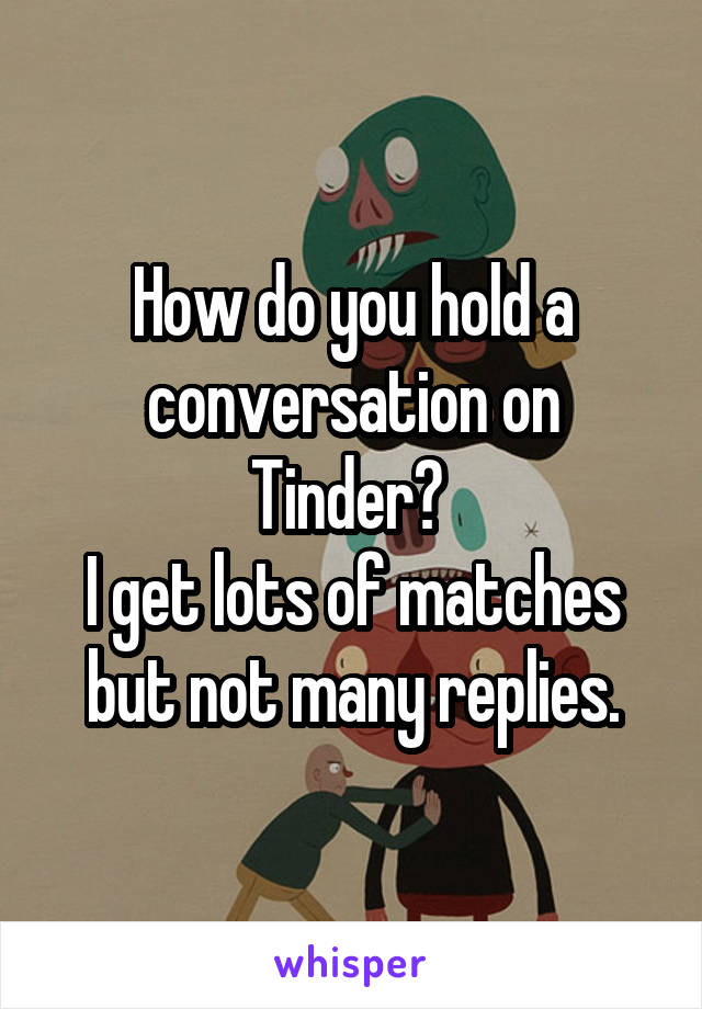 How do you hold a conversation on Tinder?  I get lots of matches but not many replies.