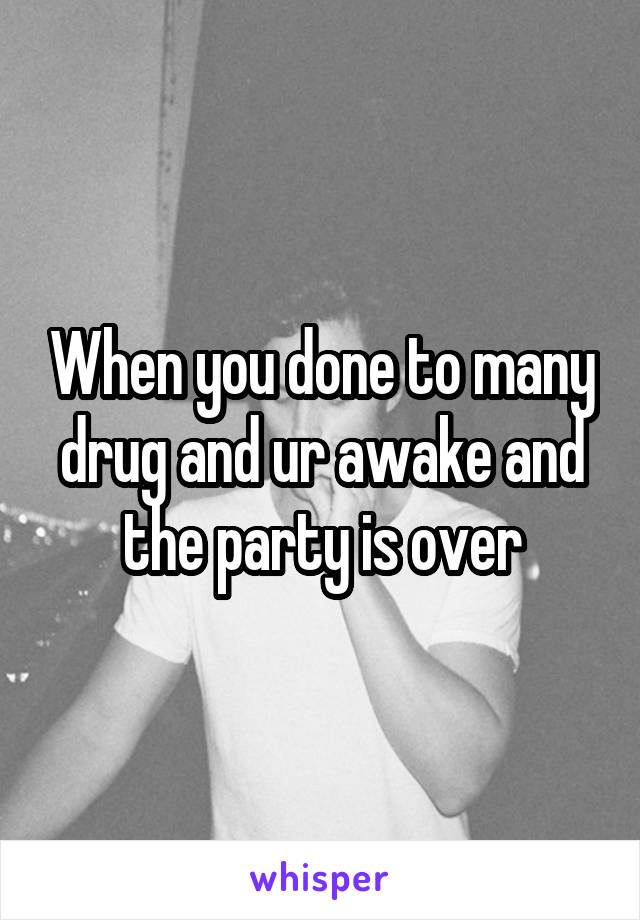 When you done to many drug and ur awake and the party is over