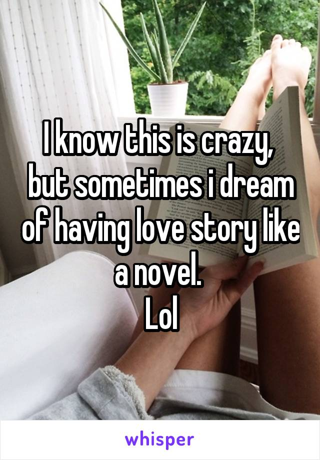 I know this is crazy,  but sometimes i dream of having love story like a novel.  Lol