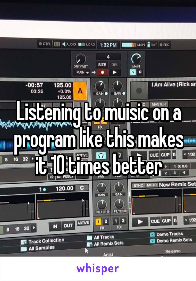 Listening to muisic on a program like this makes it 10 times better