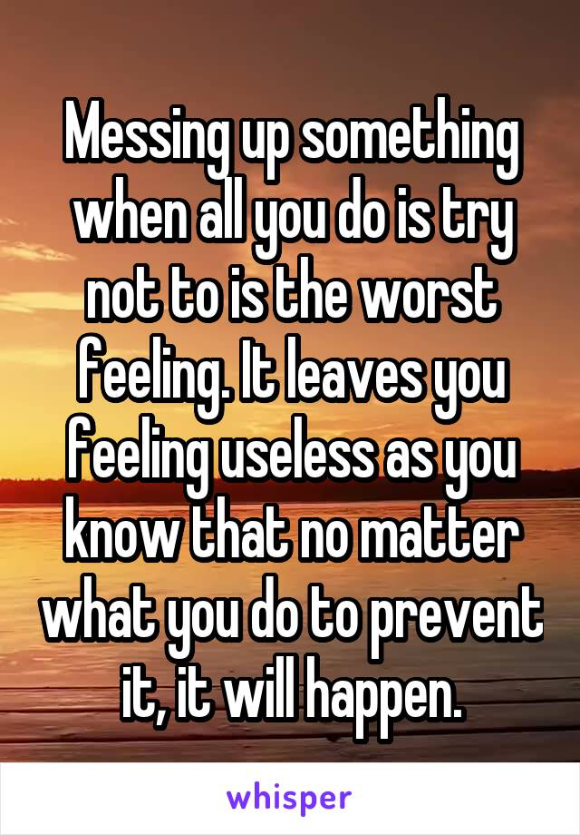 Messing up something when all you do is try not to is the worst feeling. It leaves you feeling useless as you know that no matter what you do to prevent it, it will happen.