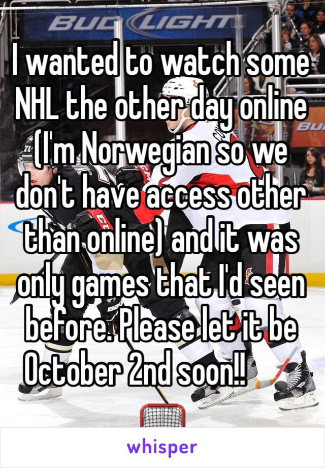 I wanted to watch some NHL the other day online (I'm Norwegian so we don't have access other than online) and it was only games that I'd seen before. Please let it be October 2nd soon!! 🏒🥅
