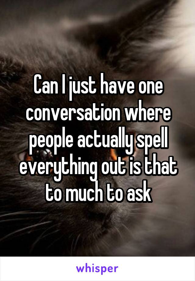 Can I just have one conversation where people actually spell everything out is that to much to ask