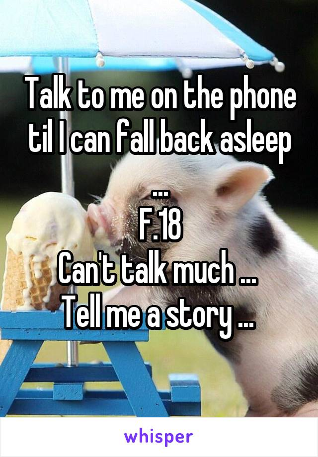 Talk to me on the phone til I can fall back asleep ... F.18 Can't talk much ...  Tell me a story ...