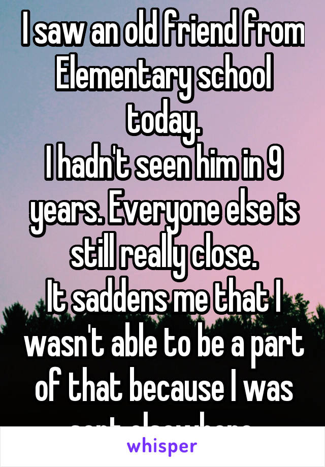 I saw an old friend from Elementary school today. I hadn't seen him in 9 years. Everyone else is still really close. It saddens me that I wasn't able to be a part of that because I was sent elsewhere.